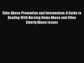 Read Elder Abuse Prevention and Intervention: A Guide to Dealing With Nursing Home Abuse and