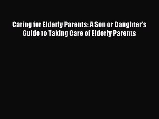 Read Caring for Elderly Parents: A Son or Daughter's Guide to Taking Care of Elderly Parents