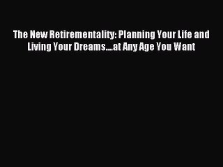 Read The New Retirementality: Planning Your Life and Living Your Dreams....at Any Age You Want