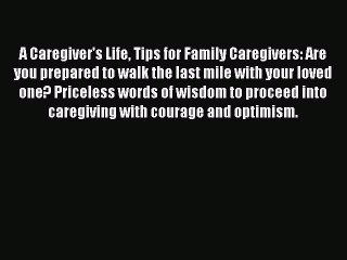 Read A Caregiver's Life Tips for Family Caregivers: Are you prepared to walk the last mile