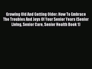 Read Growing Old And Getting Older: How To Embrace The Troubles And Joys Of Your Senior Years