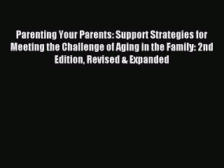 Read Parenting Your Parents: Support Strategies for Meeting the Challenge of Aging in the Family: