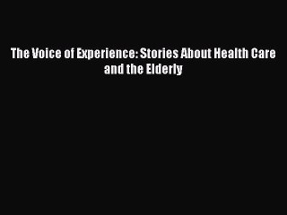 Read The Voice of Experience: Stories About Health Care and the Elderly Ebook Free