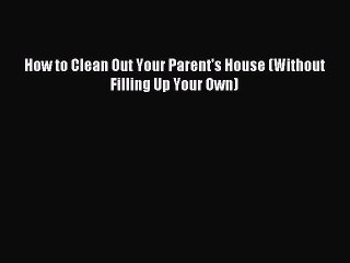 Download How to Clean Out Your Parent's House (Without Filling Up Your Own) Ebook Free
