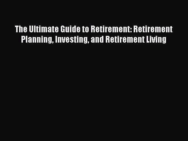 Read The Ultimate Guide to Retirement: Retirement Planning Investing and Retirement Living