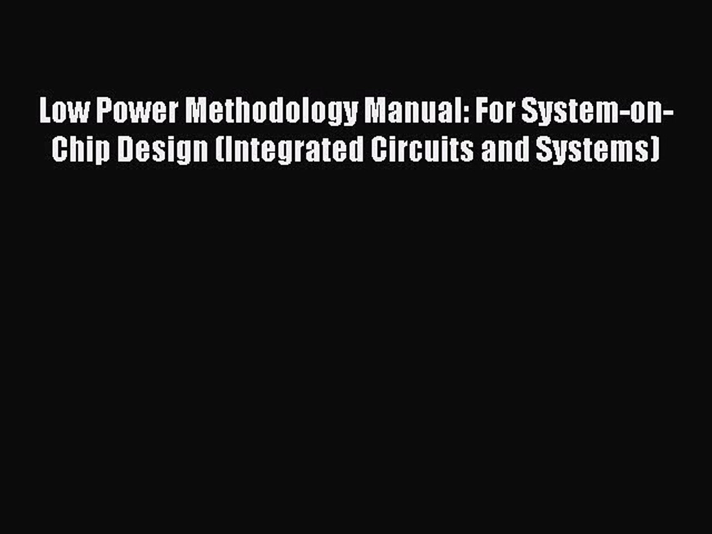 Low Power Methodology Manual: For System-on-Chip Design (Integrated Circuits and Systems)