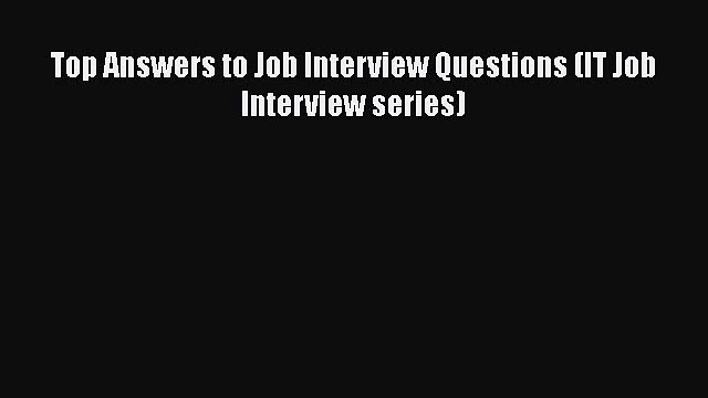 READ book Top Answers to Job Interview Questions (IT Job Interview series)  FREE BOOOK ONLINE