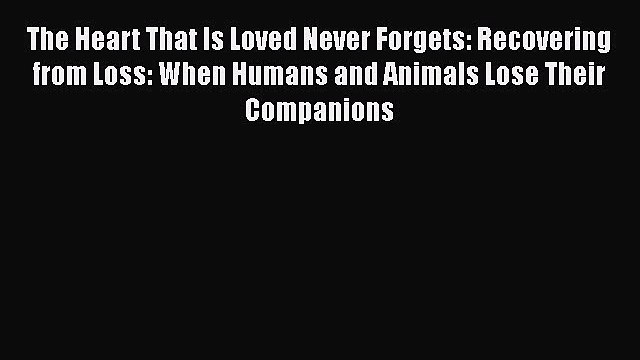 Read The Heart That Is Loved Never Forgets: Recovering from Loss: When Humans and Animals Lose