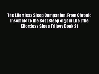 Read The Effortless Sleep Companion: From Chronic Insomnia to the Best Sleep of your Life (The