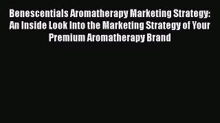 Download Benescentials Aromatherapy Marketing Strategy: An Inside Look Into the Marketing Strategy