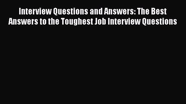 FREE DOWNLOAD Interview Questions and Answers: The Best Answers to the Toughest Job Interview
