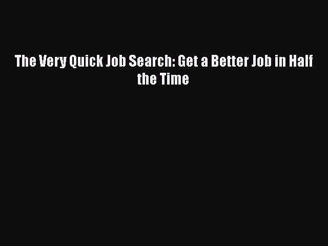 EBOOK ONLINE The Very Quick Job Search: Get a Better Job in Half the Time  BOOK ONLINE