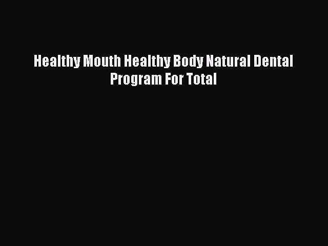 Download Healthy Mouth Healthy Body Natural Dental Program For Total Free Books