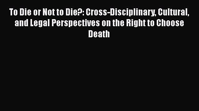 Read To Die or Not to Die?: Cross-Disciplinary Cultural and Legal Perspectives on the Right