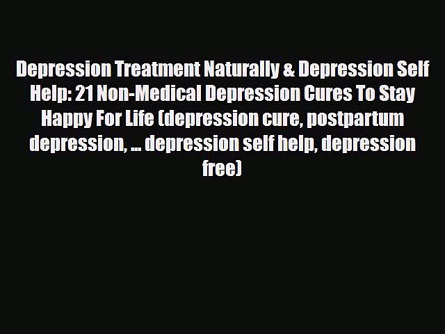 Read Depression Treatment Naturally & Depression Self Help: 21 Non-Medical Depression Cures