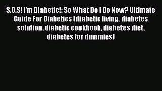 Read S.O.S! I'm Diabetic!: So What Do I Do Now? Ultimate Guide For Diabetics (diabetic living
