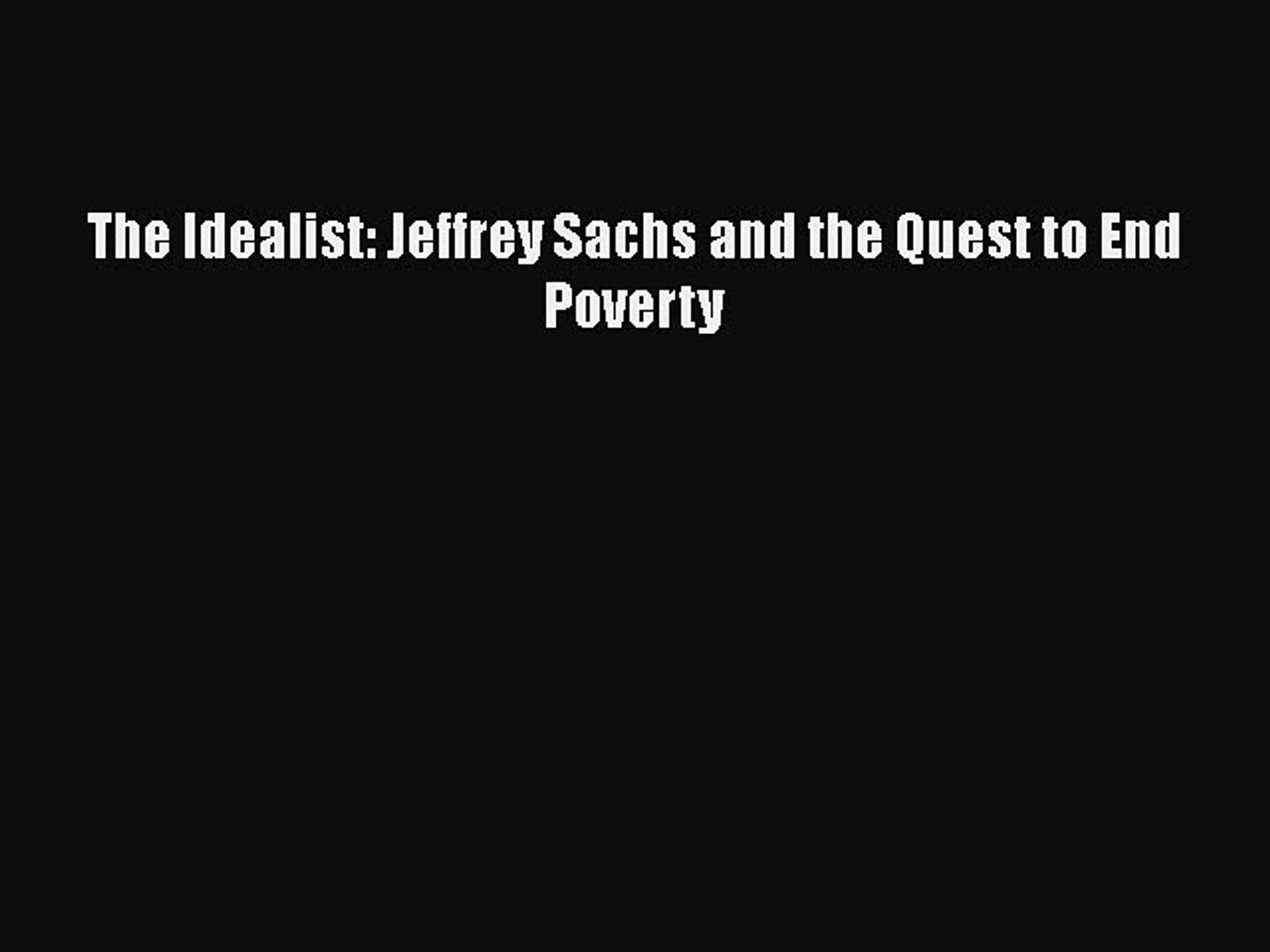 The Idealist Jeffrey Sachs and the Quest to End Poverty