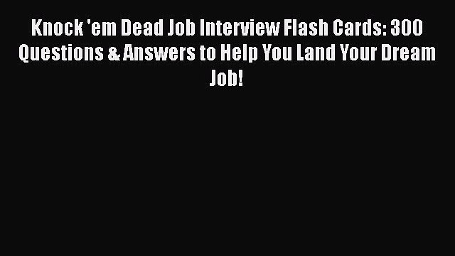 Download Knock 'em Dead Job Interview Flash Cards: 300 Questions & Answers to Help You Land