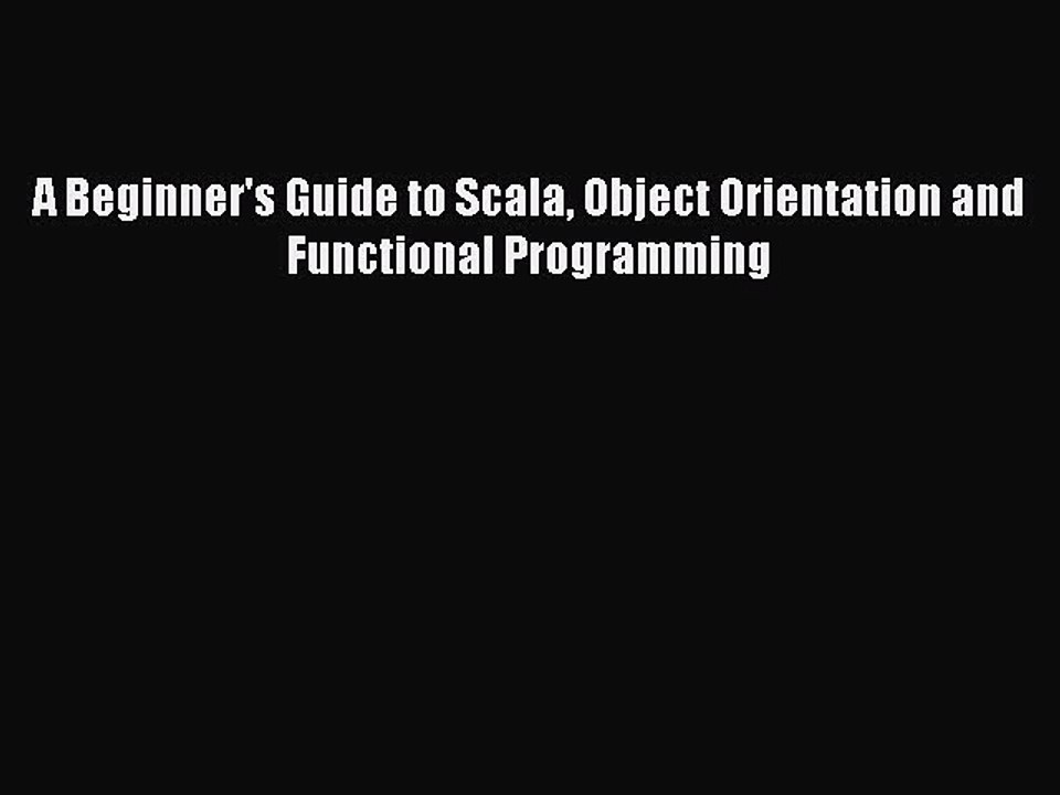 A Beginners Guide to Scala, Object Orientation and Functional Programming