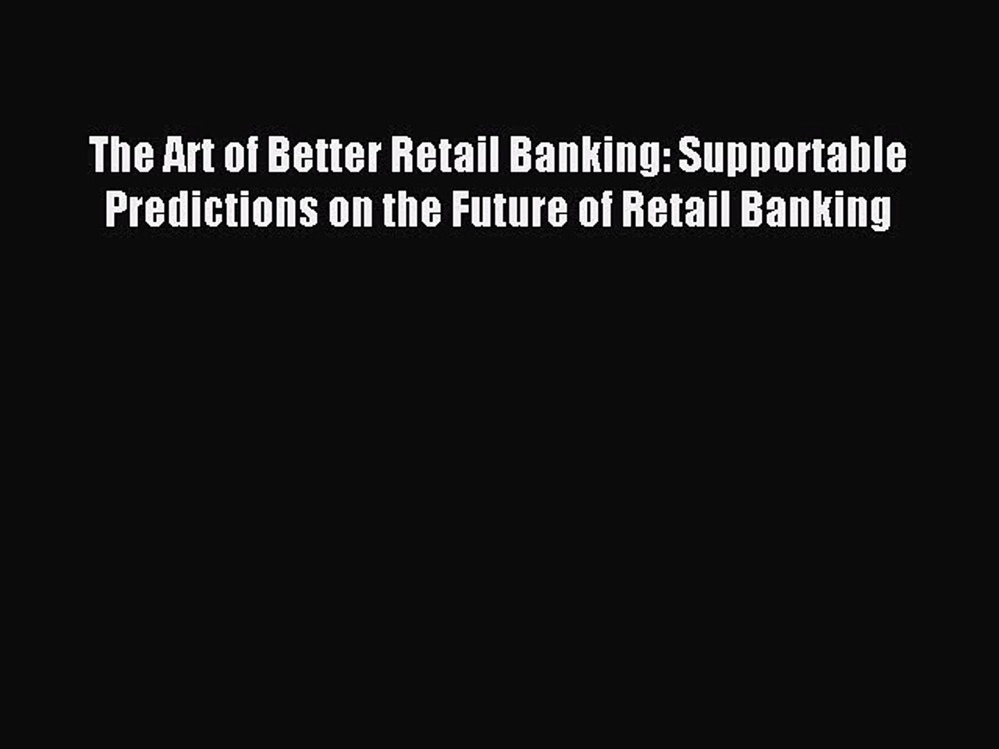 Read The Art of Better Retail Banking: Supportable Predictions on the Future of Retail Banking