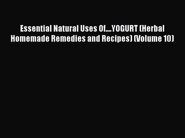 READ book Essential Natural Uses Of….YOGURT (Herbal Homemade Remedies and Recipes) (Volume