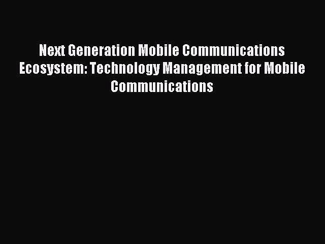 Read Next Generation Mobile Communications Ecosystem: Technology Management for Mobile Communications