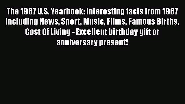 Read The 1967 U.S. Yearbook: Interesting facts from 1967 including News Sport Music Films Famous