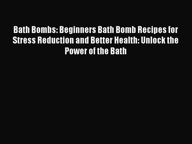 READ book Bath Bombs: Beginners Bath Bomb Recipes for Stress Reduction and Better Health: