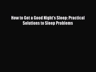 Read How to Get a Good Night's Sleep: Practical Solutions to Sleep Problems Ebook Free