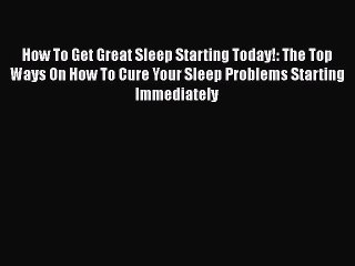 Read How To Get Great Sleep Starting Today!: The Top Ways On How To Cure Your Sleep Problems
