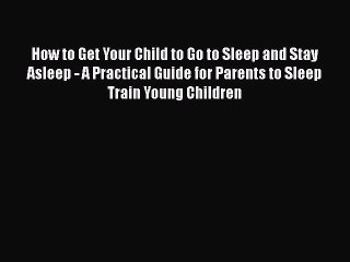 Read How to Get Your Child to Go to Sleep and Stay Asleep - A Practical Guide for Parents to