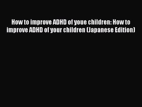 Read How to improve ADHD of youe children: How to improve ADHD of your children (Japanese Edition)