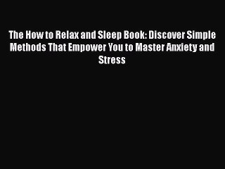 Read The How to Relax and Sleep Book: Discover Simple Methods That Empower You to Master Anxiety