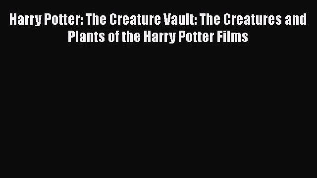 [Read PDF] Harry Potter: The Creature Vault: The Creatures and Plants of the Harry Potter Films