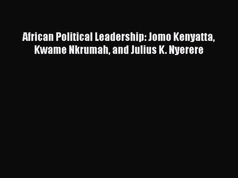 Read African Political Leadership: Jomo Kenyatta Kwame Nkrumah and Julius K. Nyerere PDF Free