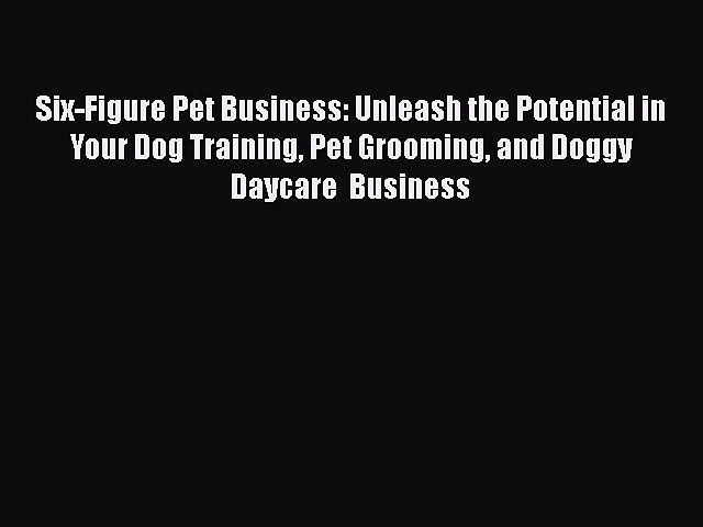 READbookSix-Figure Pet Business: Unleash the Potential in Your Dog Training Pet Grooming and