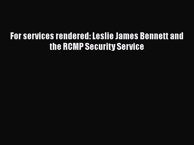 Download For services rendered: Leslie James Bennett and the RCMP Security Service PDF Free