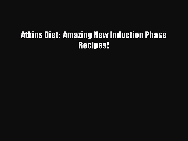 READ book Atkins Diet:  Amazing New Induction Phase Recipes! Online Free