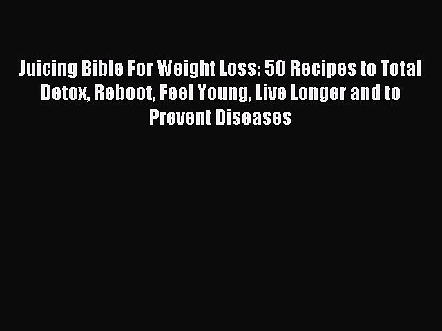 READ book Juicing Bible For Weight Loss: 50 Recipes to Total Detox Reboot Feel Young Live