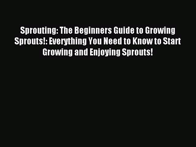 READ book Sprouting: The Beginners Guide to Growing Sprouts!: Everything You Need to Know