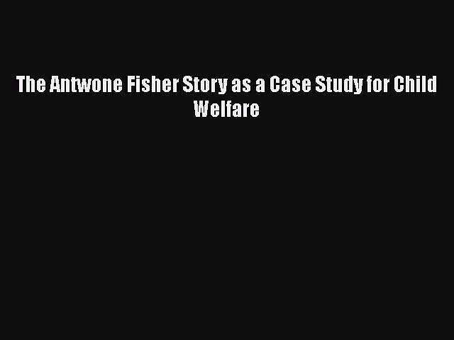 [PDF] The Antwone Fisher Story as a Case Study for Child Welfare [Read] Online