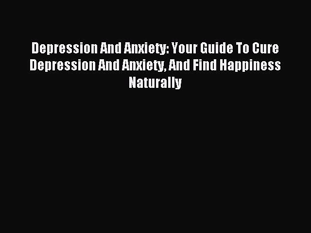 READ book Depression And Anxiety: Your Guide To Cure Depression And Anxiety And Find Happiness