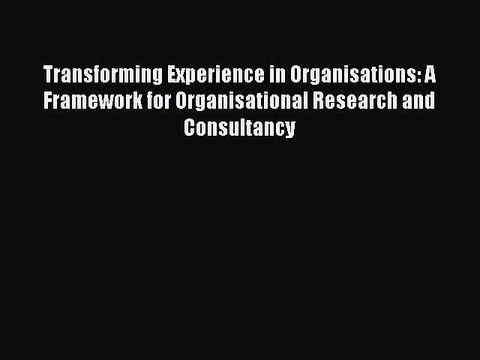 Read Transforming Experience in Organisations: A Framework for Organisational Research and