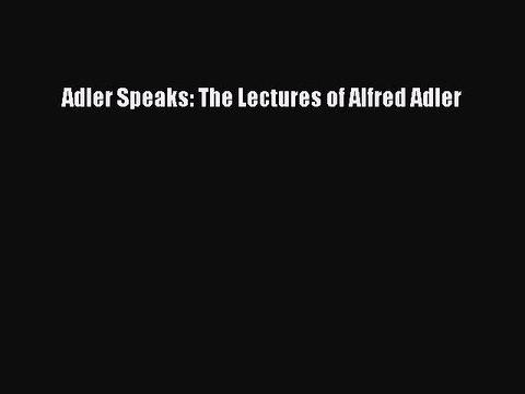 Download Adler Speaks: The Lectures of Alfred Adler PDF Online