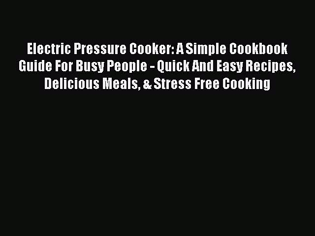 READ FREE E-books Electric Pressure Cooker: A Simple Cookbook Guide For Busy People – Quick