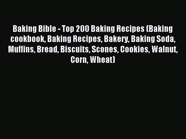 READ book Baking Bible – Top 200 Baking Recipes (Baking cookbook Baking Recipes Bakery Baking