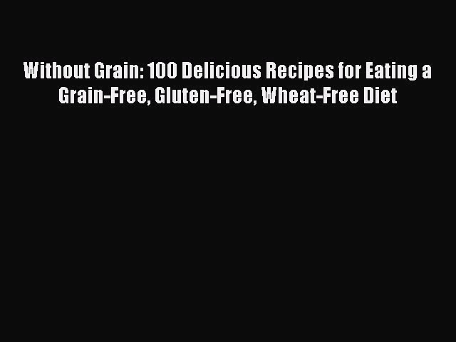 READ FREE E-books Without Grain: 100 Delicious Recipes for Eating a Grain-Free Gluten-Free