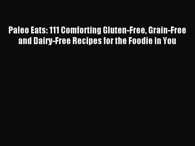 READ book Paleo Eats: 111 Comforting Gluten-Free Grain-Free and Dairy-Free Recipes for the
