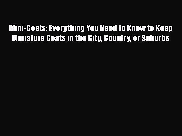 Read Books Mini-Goats: Everything You Need to Know to Keep Miniature Goats in the City Country
