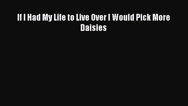 PDF If I Had My Life to Live Over I Would Pick More Daisies Free Books